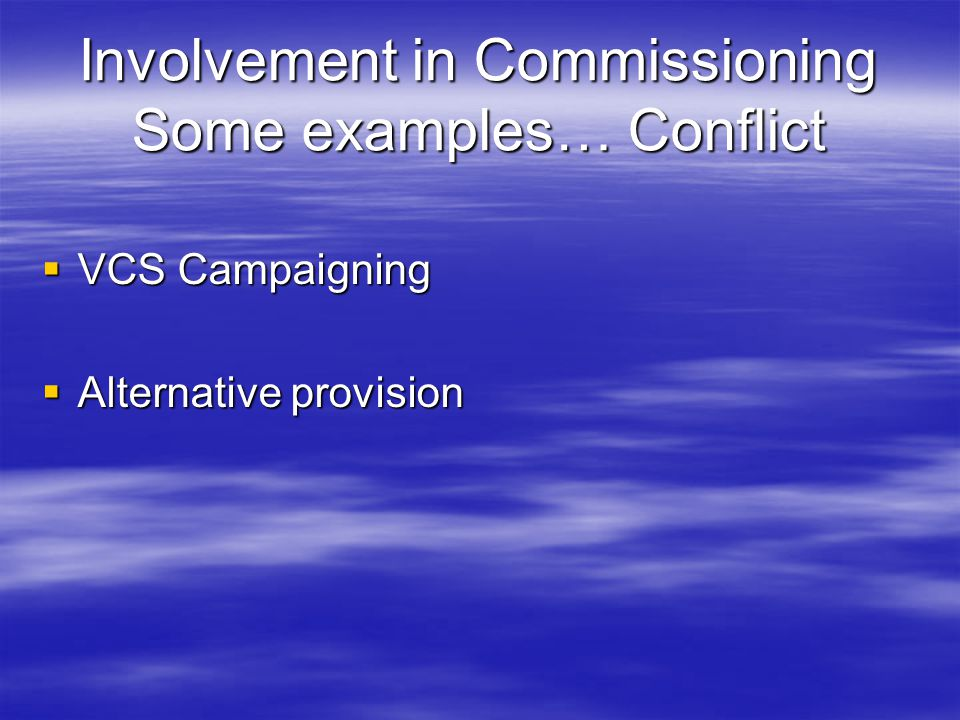 Involvement in Commissioning Some examples… Conflict  VCS Campaigning  Alternative provision