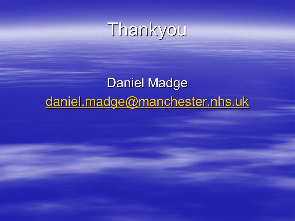 Thankyou Daniel Madge daniel.madge@manchester.nhs.uk daniel.madge@manchester.nhs.uk