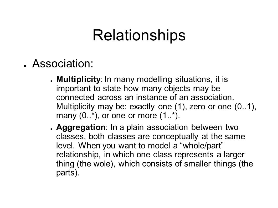 Relationships ● Association: ● Multiplicity: In many modelling situations, it is important to state how many objects may be connected across an instan