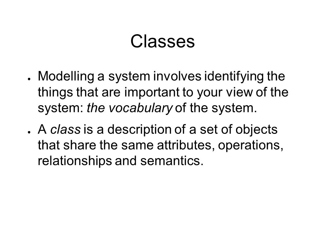 Classes ● Modelling a system involves identifying the things that are important to your view of the system: the vocabulary of the system. ● A class is