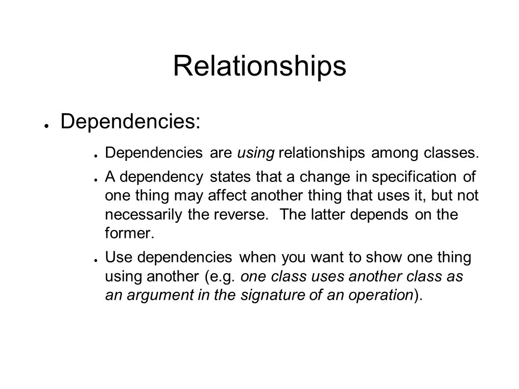 Relationships ● Dependencies: ● Dependencies are using relationships among classes. ● A dependency states that a change in specification of one thing