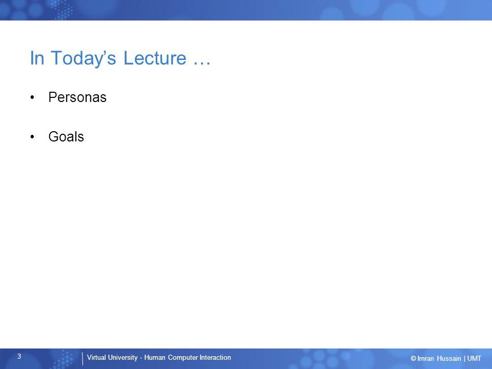 Virtual University - Human Computer Interaction 34 © Imran Hussain | UMT User Goals … Life goals Experience Goals End Goals