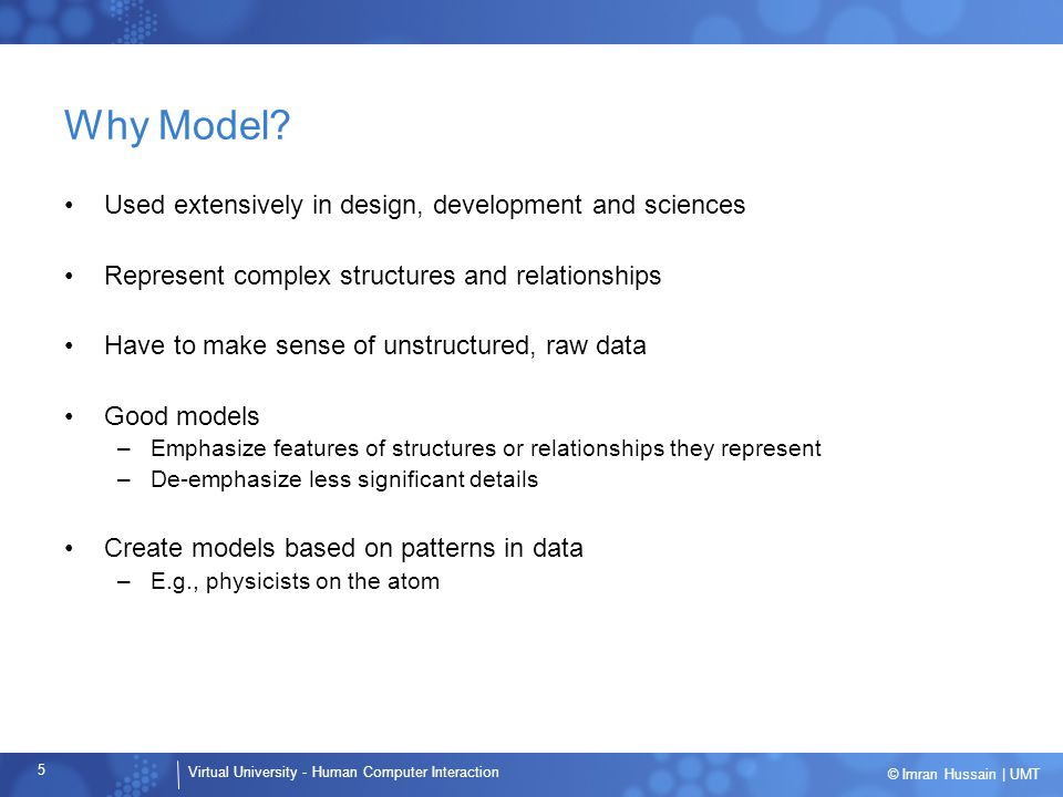 Virtual University - Human Computer Interaction 6 © Imran Hussain | UMT Usage Patterns GoalsPersonas Sets of observed behaviors that categorize modes of use ResearchModeling Use ethnographic research techniques to obtain qualitative data: user observation contextual interviews Specific and general desired outcomes of using the product Qualitative Data
