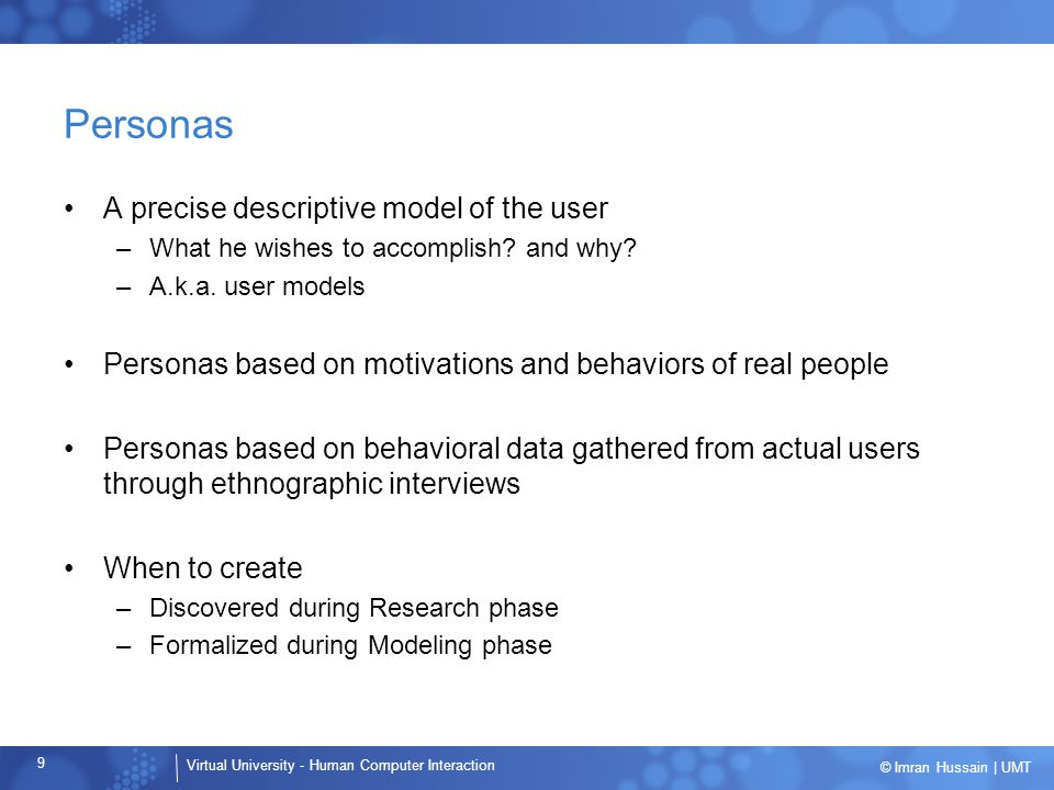 Virtual University - Human Computer Interaction 60 © Imran Hussain | UMT Persona types Primary –Primary target for design of interface Secondary –Secondary personas per interface: 0 to 2 Supplemental Customer Served Negative
