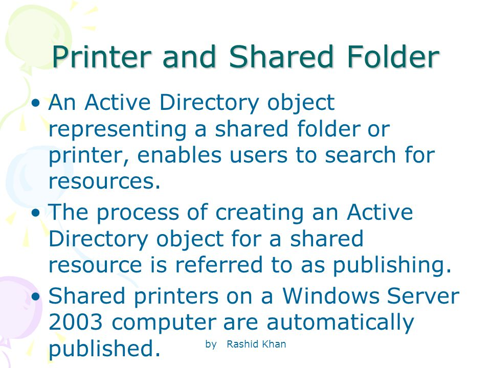 by Rashid Khan Printer and Shared Folder An Active Directory object representing a shared folder or printer, enables users to search for resources.