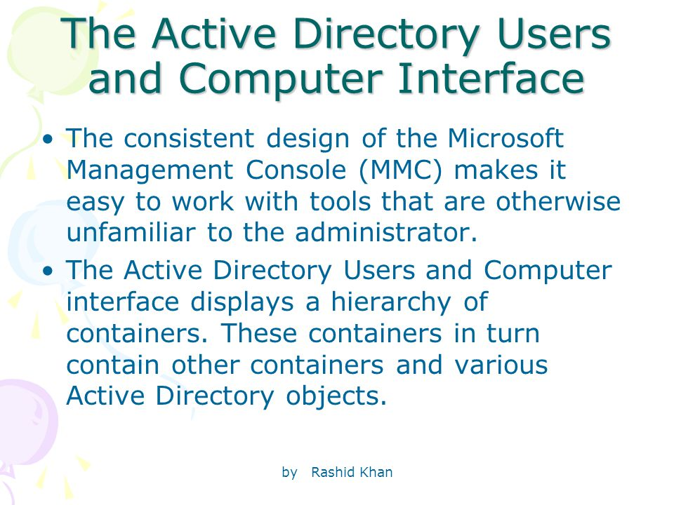 by Rashid Khan The Active Directory Users and Computer Interface The consistent design of the Microsoft Management Console (MMC) makes it easy to work with tools that are otherwise unfamiliar to the administrator.