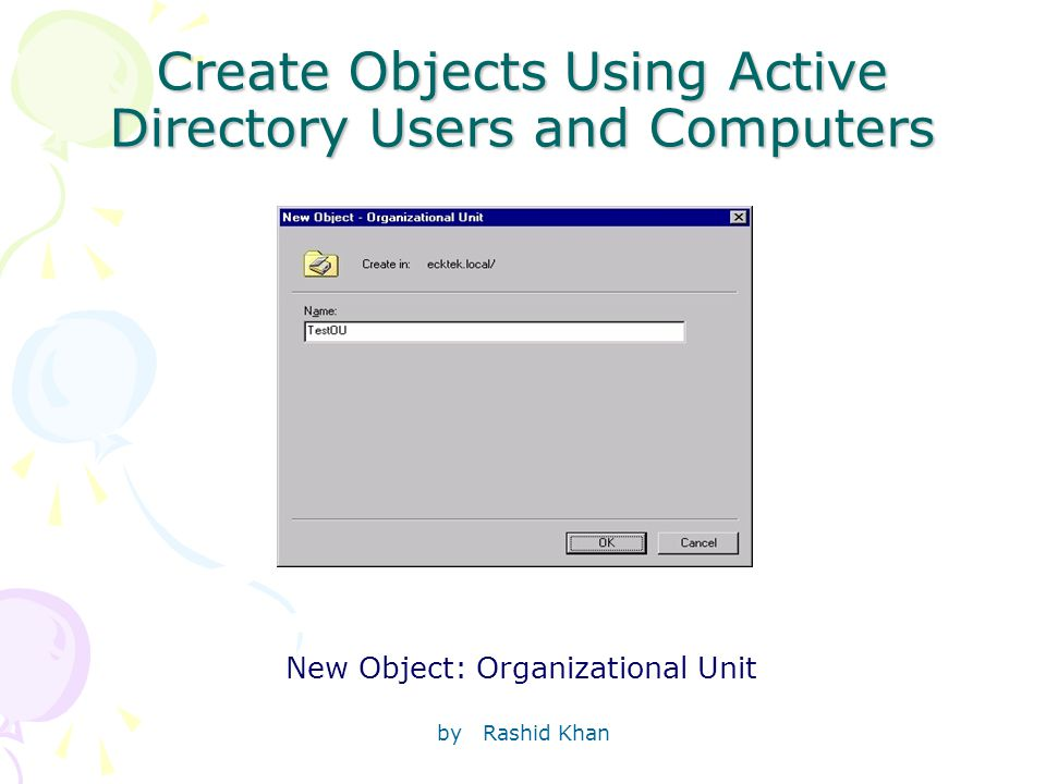 by Rashid Khan Create Objects Using Active Directory Users and Computers New Object: Organizational Unit