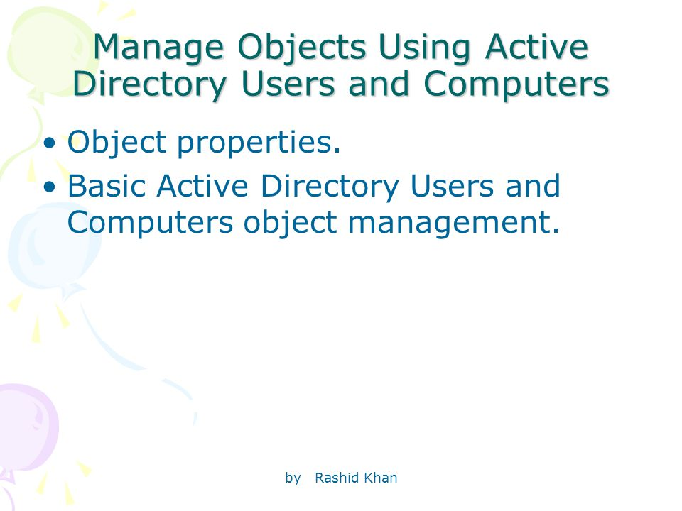 by Rashid Khan Manage Objects Using Active Directory Users and Computers Object properties.