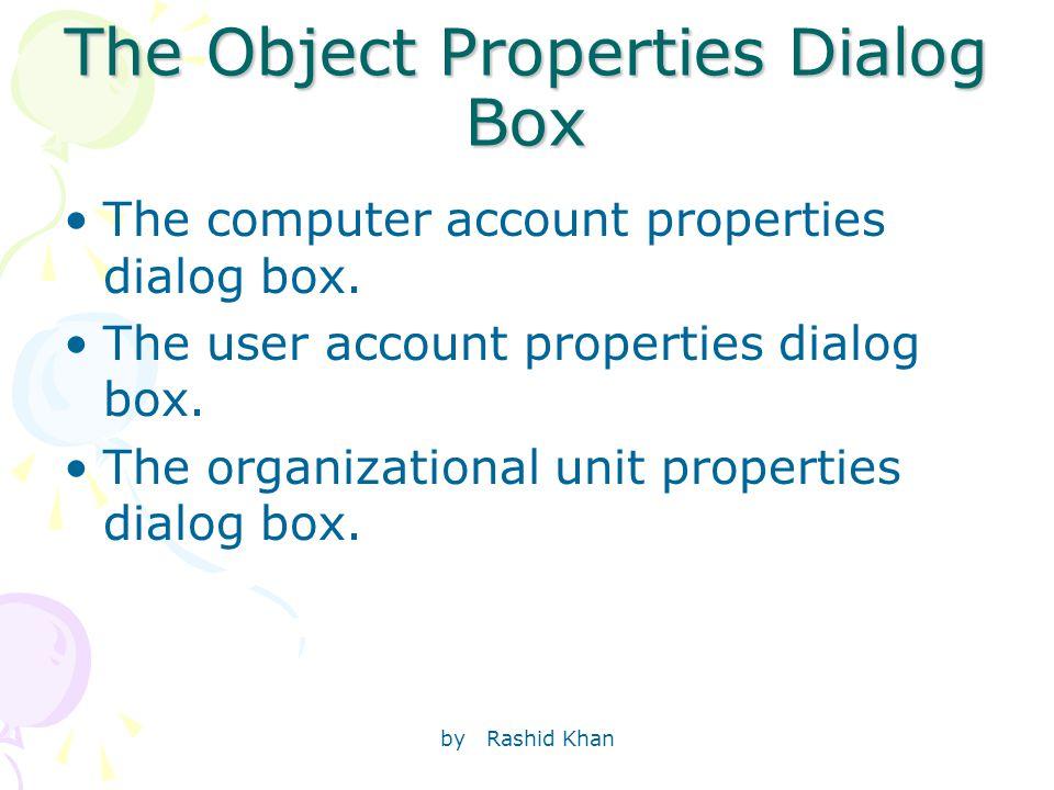 by Rashid Khan The Object Properties Dialog Box The computer account properties dialog box. The user account properties dialog box. The organizational