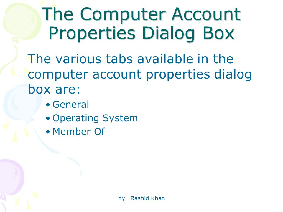 by Rashid Khan The Computer Account Properties Dialog Box The various tabs available in the computer account properties dialog box are: General Operating System Member Of