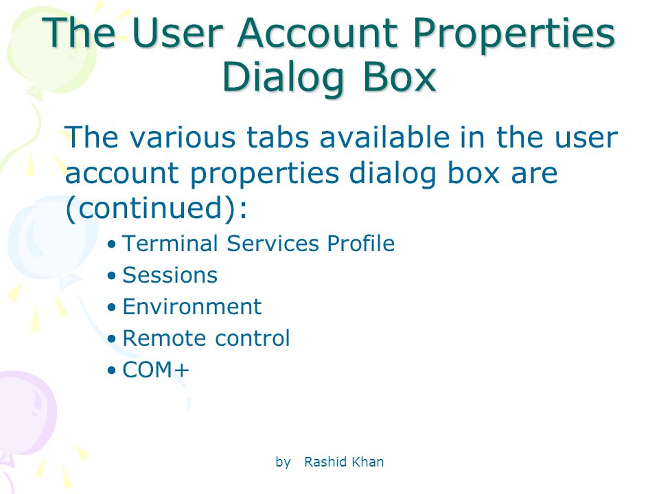 by Rashid Khan The User Account Properties Dialog Box The various tabs available in the user account properties dialog box are (continued): Terminal Services Profile Sessions Environment Remote control COM+