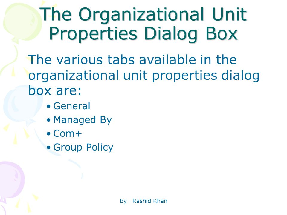 by Rashid Khan The Organizational Unit Properties Dialog Box The various tabs available in the organizational unit properties dialog box are: General Managed By Com+ Group Policy
