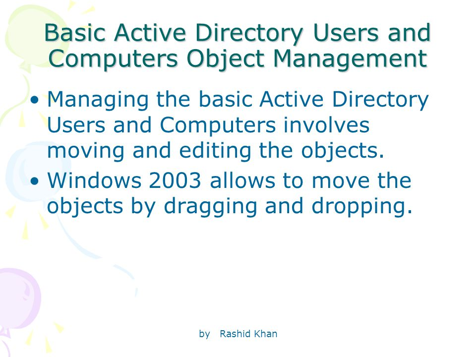 by Rashid Khan Basic Active Directory Users and Computers Object Management Managing the basic Active Directory Users and Computers involves moving and editing the objects.