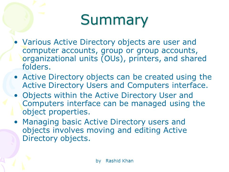 by Rashid KhanSummary Various Active Directory objects are user and computer accounts, group or group accounts, organizational units (OUs), printers, and shared folders.