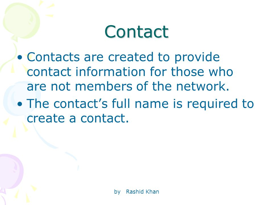 by Rashid Khan Contact Contacts are created to provide contact information for those who are not members of the network.