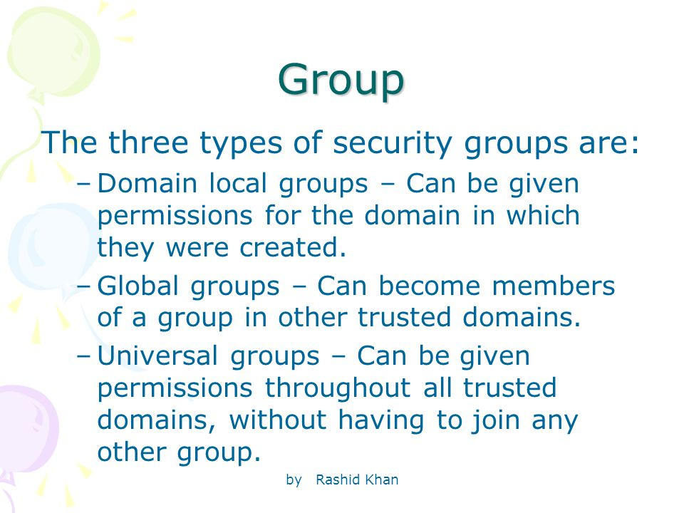 by Rashid Khan Group The three types of security groups are: –Domain local groups – Can be given permissions for the domain in which they were created.