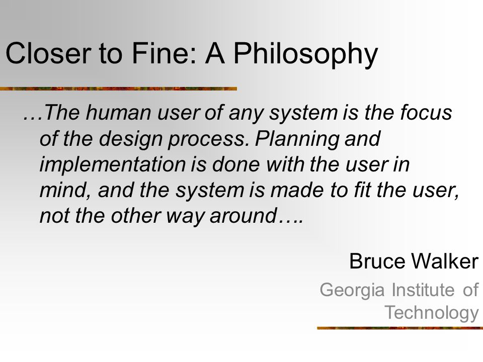 Closer to Fine: A Philosophy …The human user of any system is the focus of the design process. Planning and implementation is done with the user in mi