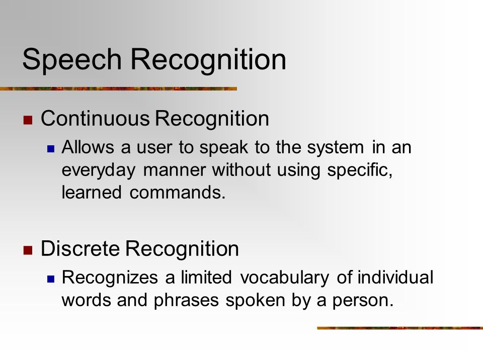Speech Recognition Continuous Recognition Allows a user to speak to the system in an everyday manner without using specific, learned commands. Discret