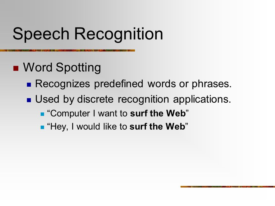 "Speech Recognition Word Spotting Recognizes predefined words or phrases. Used by discrete recognition applications. ""Computer I want to surf the Web"""