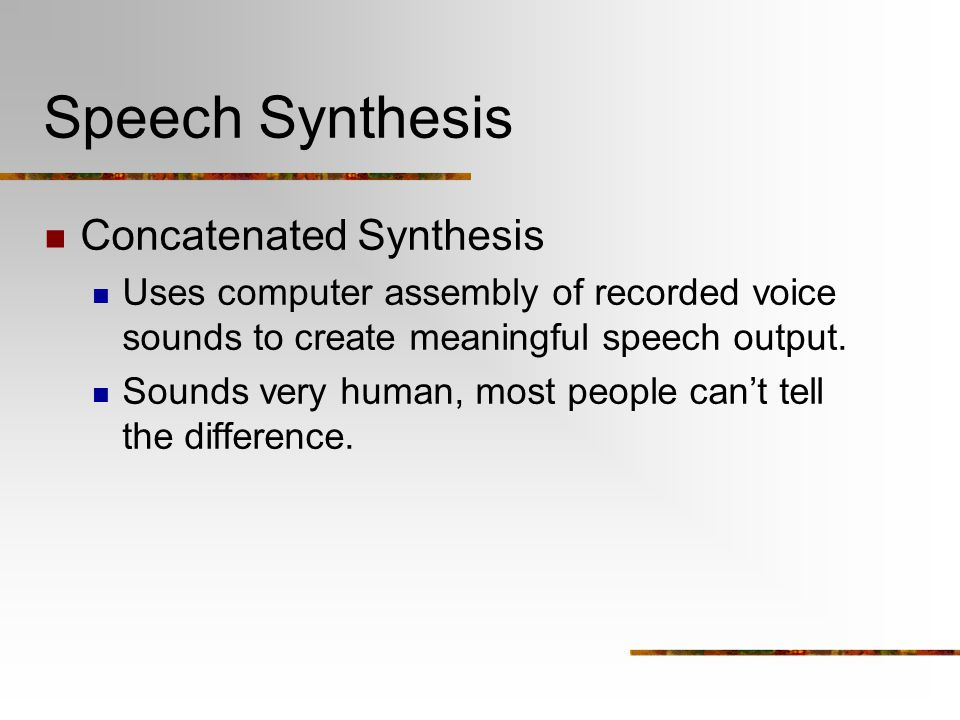 Speech Synthesis Concatenated Synthesis Uses computer assembly of recorded voice sounds to create meaningful speech output. Sounds very human, most pe