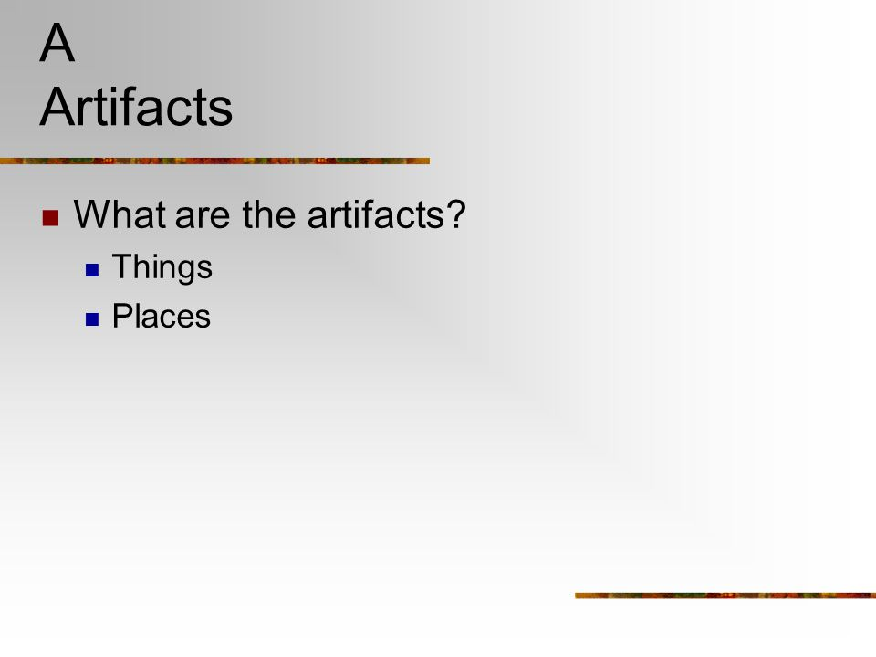 A Artifacts What are the artifacts? Things Places