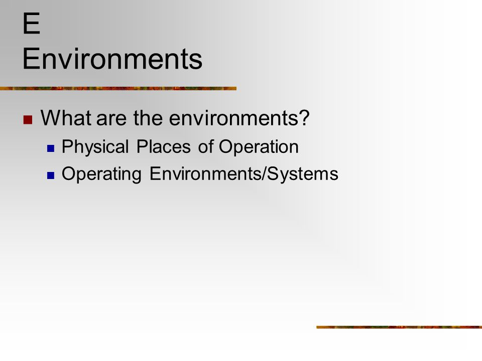 E Environments What are the environments? Physical Places of Operation Operating Environments/Systems