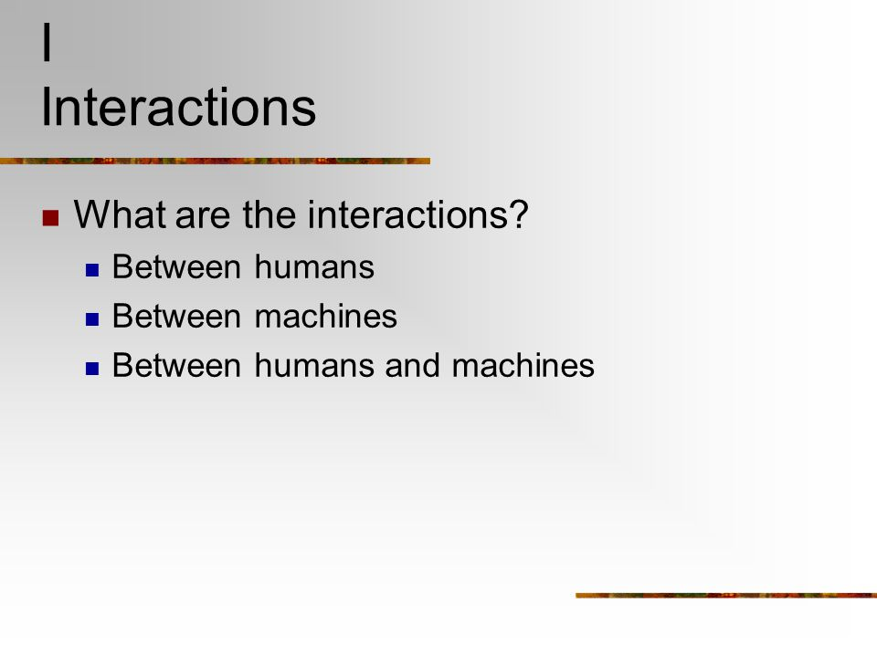 I Interactions What are the interactions? Between humans Between machines Between humans and machines