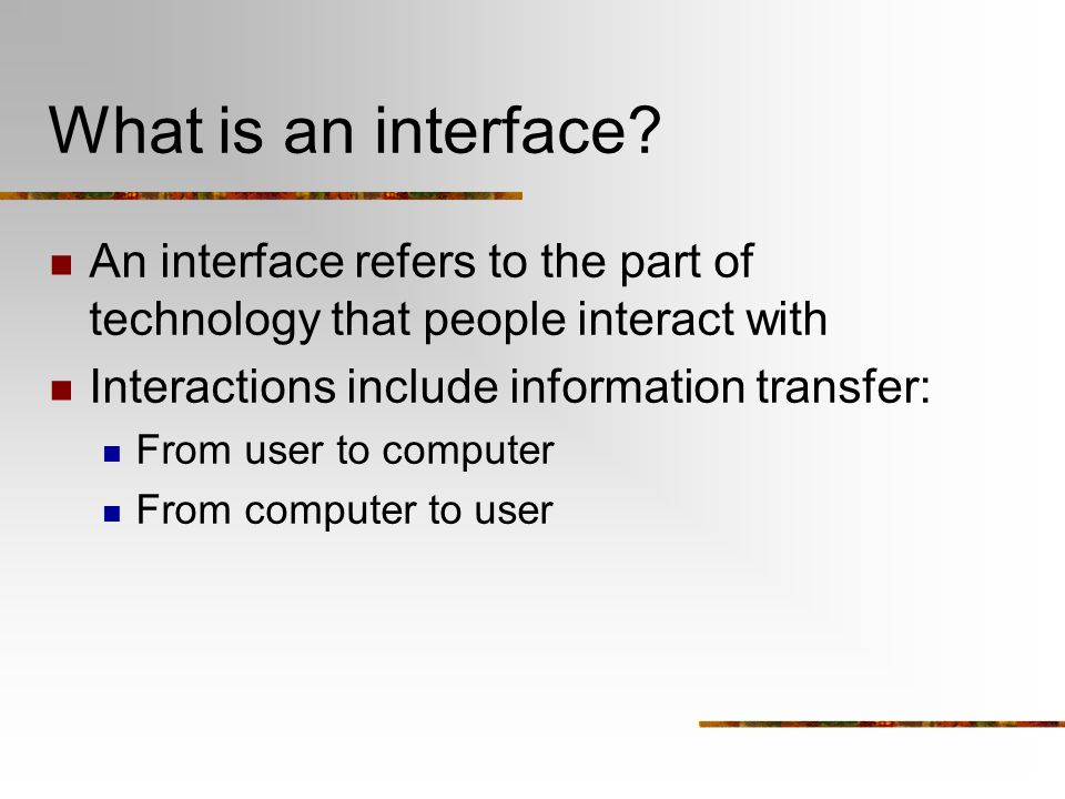 What is an interface? An interface refers to the part of technology that people interact with Interactions include information transfer: From user to