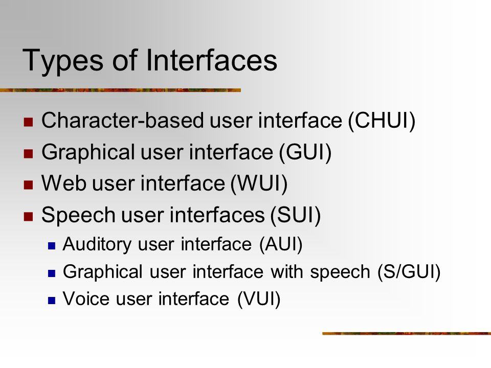 Types of Interfaces Character-based user interface (CHUI) Graphical user interface (GUI) Web user interface (WUI) Speech user interfaces (SUI) Auditor