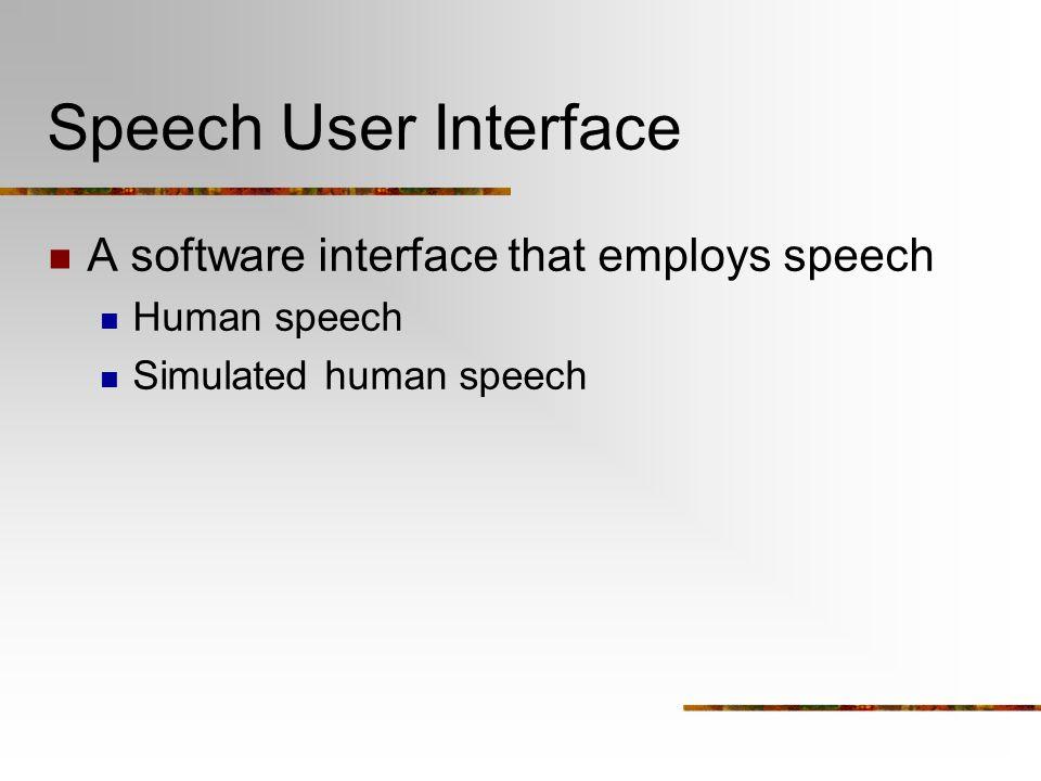 Speech User Interface A software interface that employs speech Human speech Simulated human speech