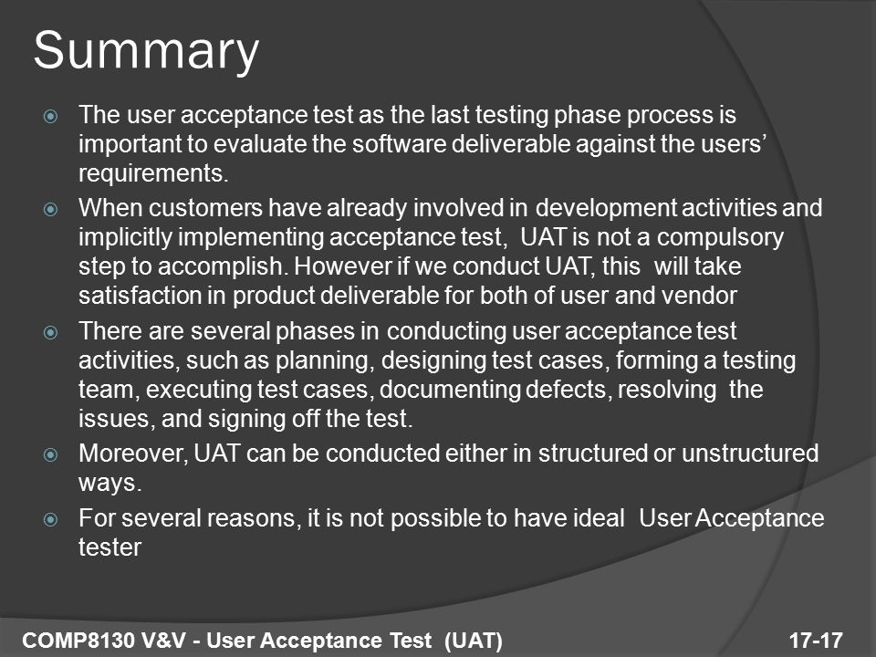  The user acceptance test as the last testing phase process is important to evaluate the software deliverable against the users' requirements.