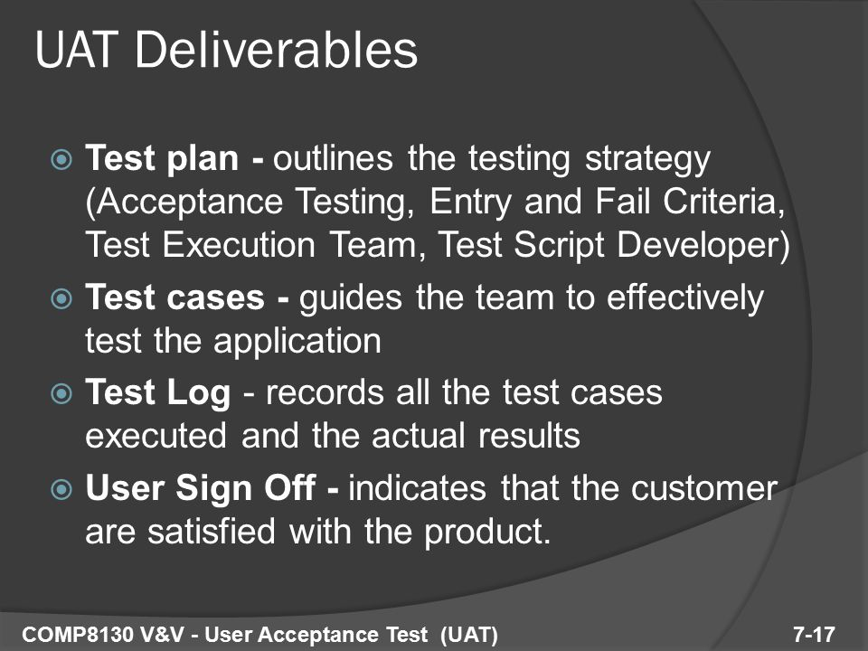  Test plan - outlines the testing strategy (Acceptance Testing, Entry and Fail Criteria, Test Execution Team, Test Script Developer)  Test cases - guides the team to effectively test the application  Test Log - records all the test cases executed and the actual results  User Sign Off - indicates that the customer are satisfied with the product.