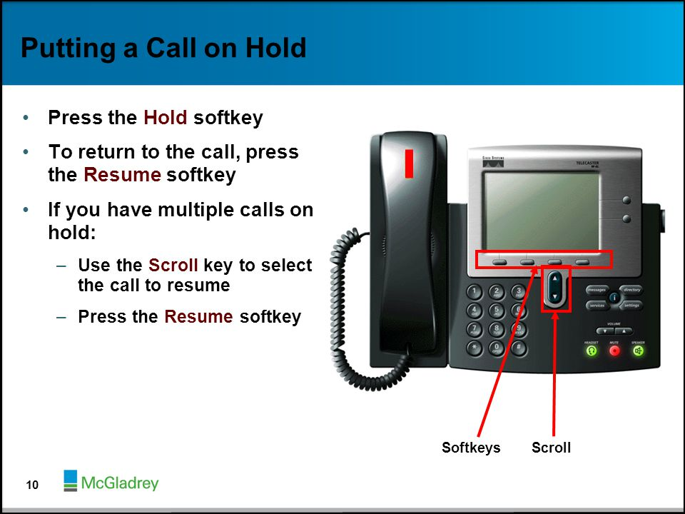 Putting a Call on Hold Press the Hold softkey To return to the call, press the Resume softkey If you have multiple calls on hold: –Use the Scroll key