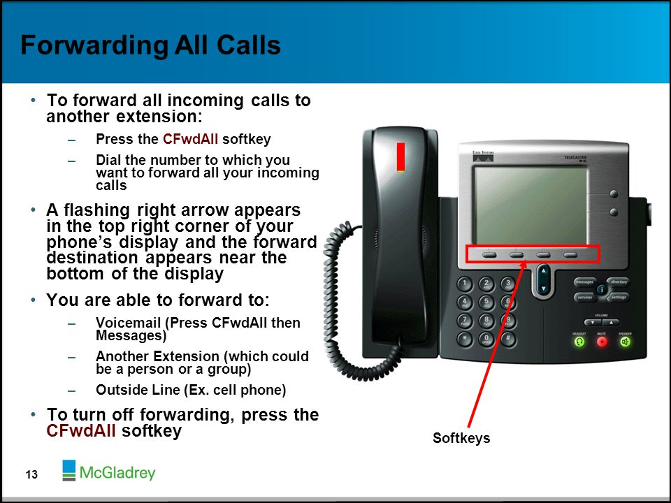 Forwarding All Calls To forward all incoming calls to another extension: –Press the CFwdAll softkey –Dial the number to which you want to forward all
