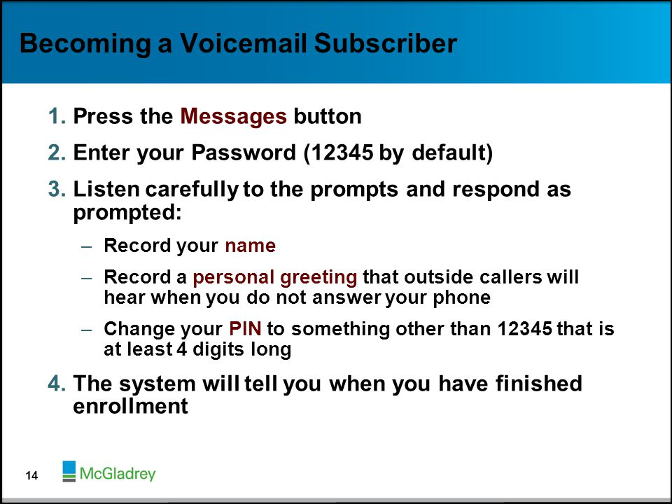 Becoming a Voicemail Subscriber 1.Press the Messages button 2.Enter your Password (12345 by default) 3.Listen carefully to the prompts and respond as
