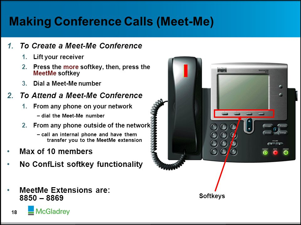 Making Conference Calls (Meet-Me) 1.To Create a Meet-Me Conference 1.Lift your receiver 2.Press the more softkey, then, press the MeetMe softkey 3.Dia