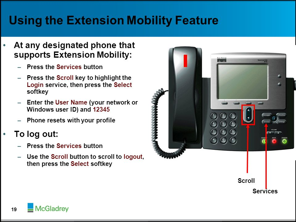 Using the Extension Mobility Feature At any designated phone that supports Extension Mobility: –Press the Services button –Press the Scroll key to hig
