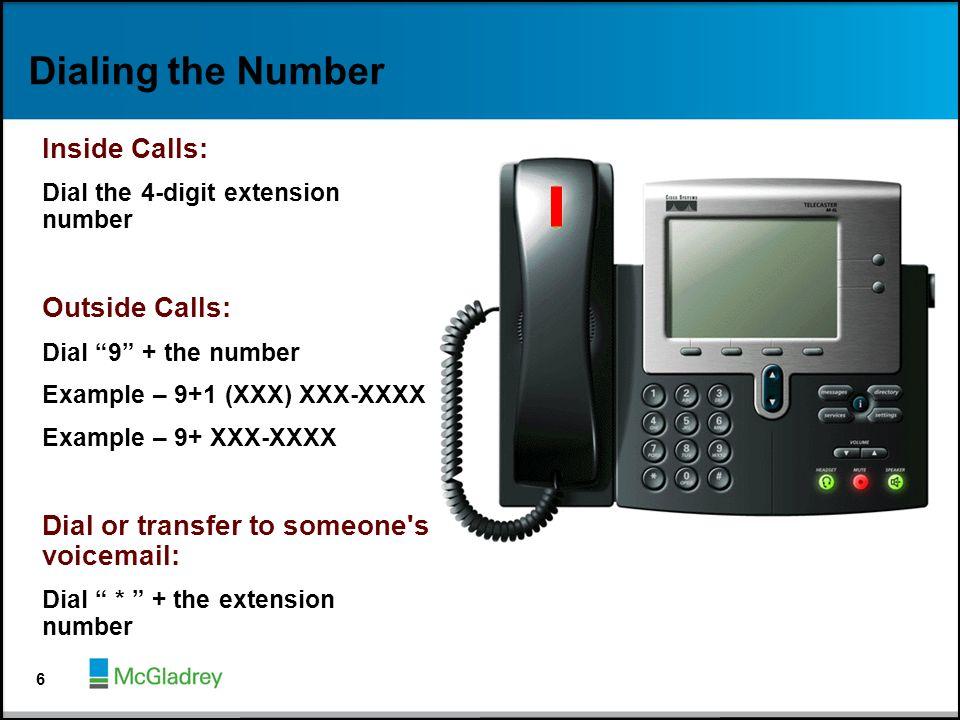 "Dialing the Number Inside Calls: Dial the 4-digit extension number Outside Calls: Dial ""9"" + the number Example – 9+1 (XXX) XXX-XXXX Example – 9+ XXX-"
