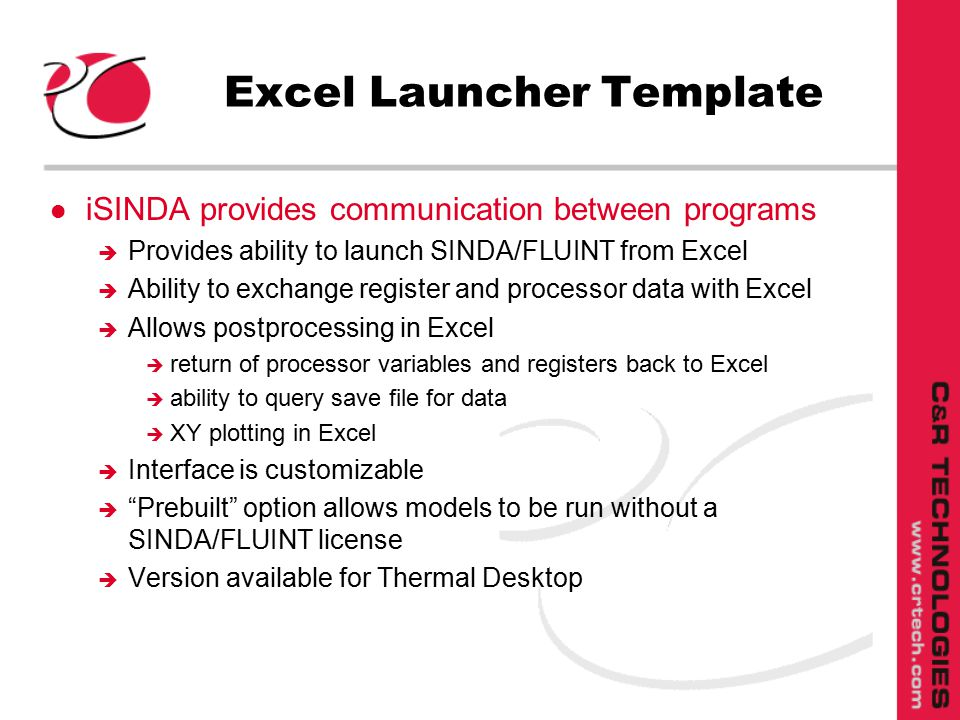 Excel Launcher Template l iSINDA provides communication between programs è Provides ability to launch SINDA/FLUINT from Excel è Ability to exchange register and processor data with Excel è Allows postprocessing in Excel è return of processor variables and registers back to Excel è ability to query save file for data è XY plotting in Excel è Interface is customizable è Prebuilt option allows models to be run without a SINDA/FLUINT license è Version available for Thermal Desktop