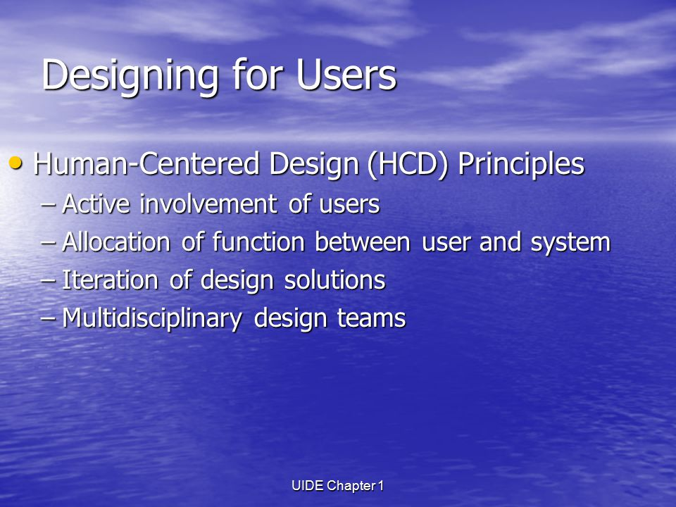 UIDE Chapter 1 Designing for Users Human-Centered Design (HCD) Principles Human-Centered Design (HCD) Principles –Active involvement of users –Allocation of function between user and system –Iteration of design solutions –Multidisciplinary design teams