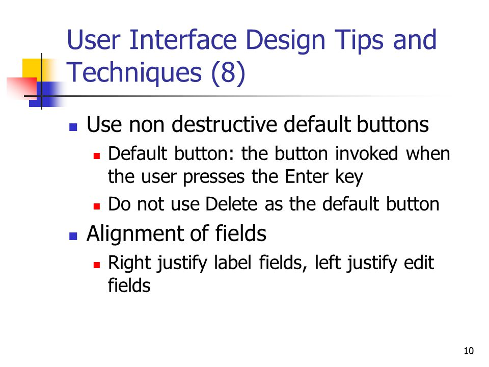 10 User Interface Design Tips and Techniques (8) Use non destructive default buttons Default button: the button invoked when the user presses the Enter key Do not use Delete as the default button Alignment of fields Right justify label fields, left justify edit fields