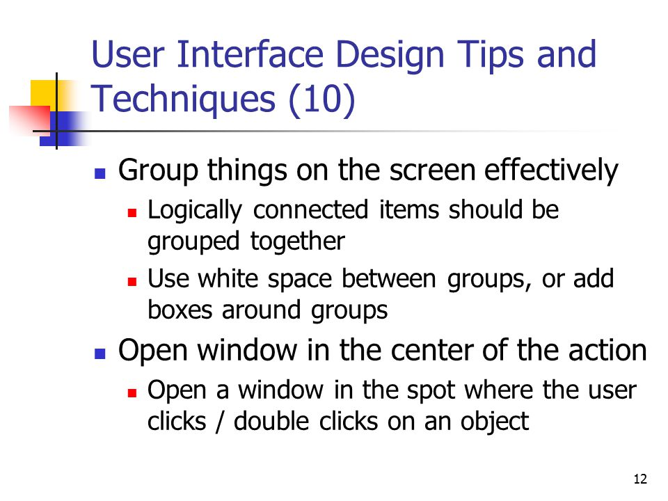12 User Interface Design Tips and Techniques (10) Group things on the screen effectively Logically connected items should be grouped together Use white space between groups, or add boxes around groups Open window in the center of the action Open a window in the spot where the user clicks / double clicks on an object
