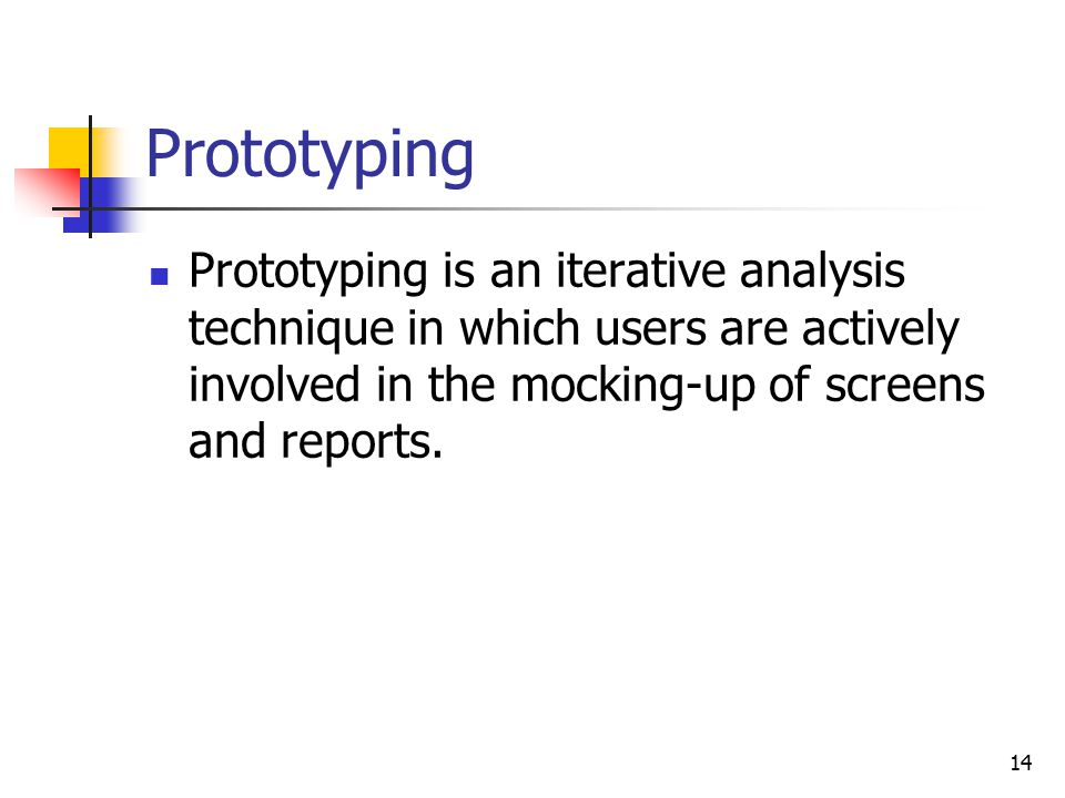 14 Prototyping Prototyping is an iterative analysis technique in which users are actively involved in the mocking-up of screens and reports.