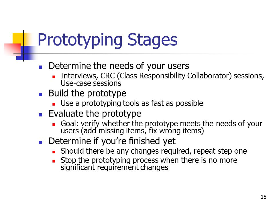 15 Prototyping Stages Determine the needs of your users Interviews, CRC (Class Responsibility Collaborator) sessions, Use-case sessions Build the prototype Use a prototyping tools as fast as possible Evaluate the prototype Goal: verify whether the prototype meets the needs of your users (add missing items, fix wrong items) Determine if you're finished yet Should there be any changes required, repeat step one Stop the prototyping process when there is no more significant requirement changes