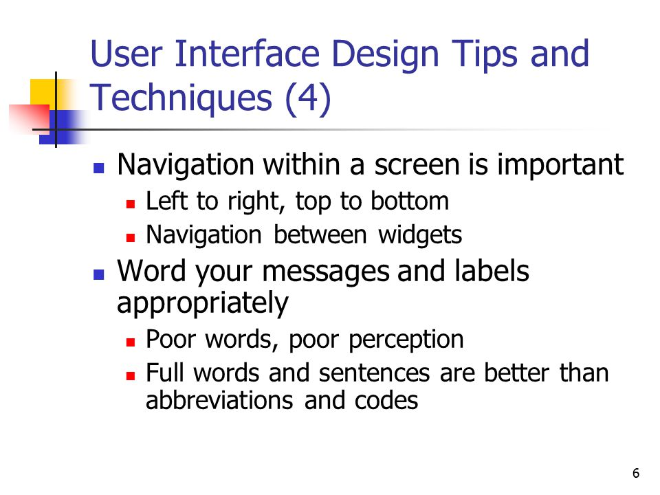 6 User Interface Design Tips and Techniques (4) Navigation within a screen is important Left to right, top to bottom Navigation between widgets Word your messages and labels appropriately Poor words, poor perception Full words and sentences are better than abbreviations and codes