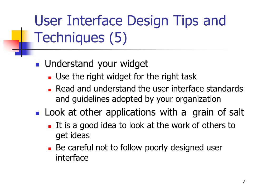7 User Interface Design Tips and Techniques (5) Understand your widget Use the right widget for the right task Read and understand the user interface standards and guidelines adopted by your organization Look at other applications with a grain of salt It is a good idea to look at the work of others to get ideas Be careful not to follow poorly designed user interface