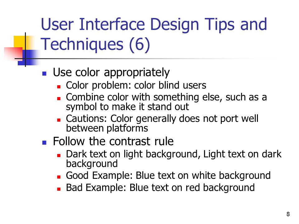 8 User Interface Design Tips and Techniques (6) Use color appropriately Color problem: color blind users Combine color with something else, such as a symbol to make it stand out Cautions: Color generally does not port well between platforms Follow the contrast rule Dark text on light background, Light text on dark background Good Example: Blue text on white background Bad Example: Blue text on red background