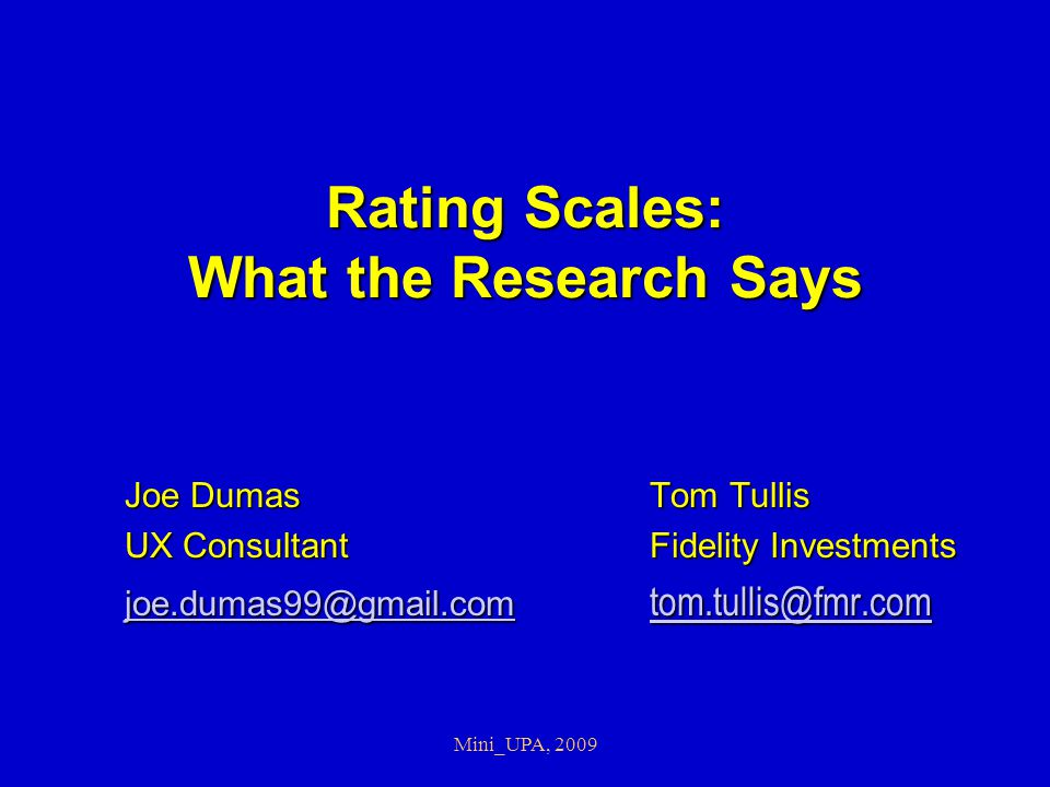 Mini_UPA, 2009 Rating Scales: What the Research Says Joe DumasTom Tullis UX ConsultantFidelity Investments joe.dumas99@gmail.com tom.tullis@fmr.com joe.dumas99@gmail.com tom.tullis@fmr.com