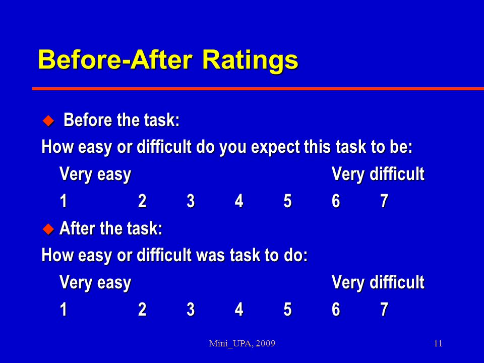 Mini_UPA, 200911 Before-After Ratings u Before the task: How easy or difficult do you expect this task to be: Very easyVery difficult 1234567 u After the task: How easy or difficult was task to do: Very easyVery difficult 1234567