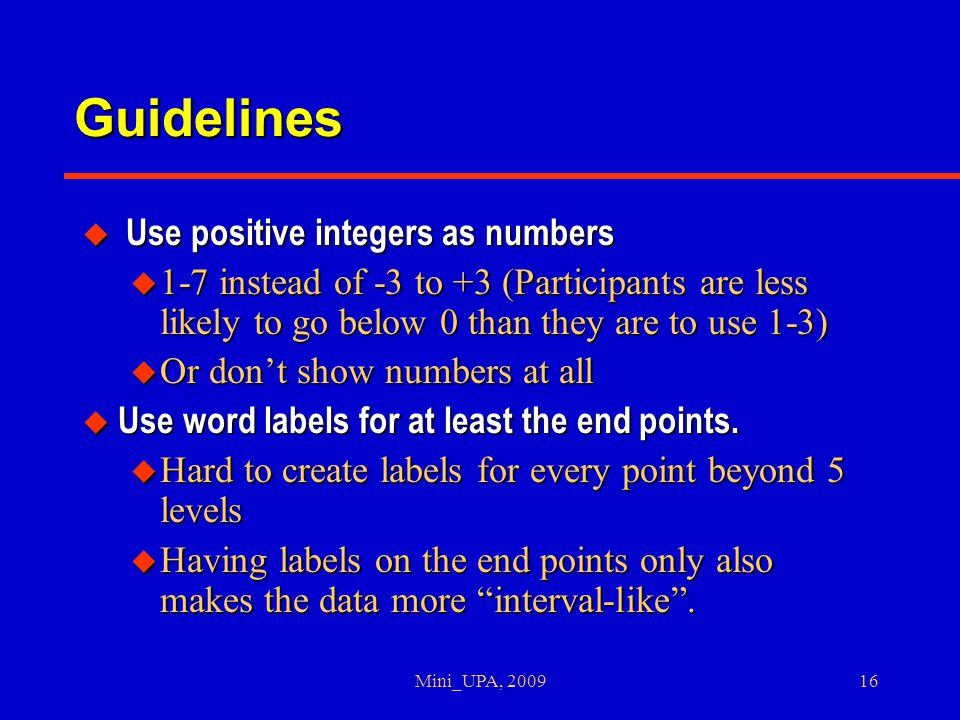 Mini_UPA, 200916 Guidelines u Use positive integers as numbers u 1-7 instead of -3 to +3 (Participants are less likely to go below 0 than they are to use 1-3) u Or don't show numbers at all u Use word labels for at least the end points.
